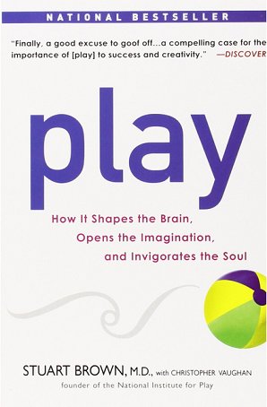 Play: How it Shapes the Brain, Opens the Imagination, & Invigorates the Soul